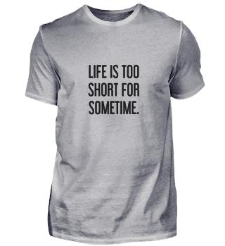 Das Leben ist zu kurz für irgendwann.