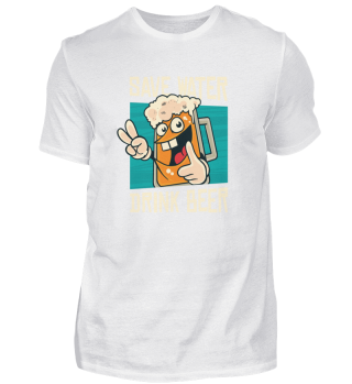 SAVE WATER - DRINK BEER