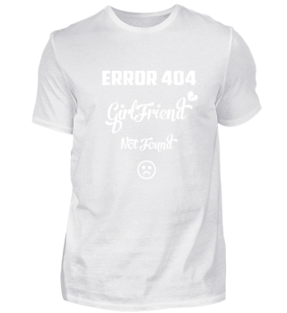 Error 404 Shirt Girlfriend not found T-Shirt I Single Man Gift