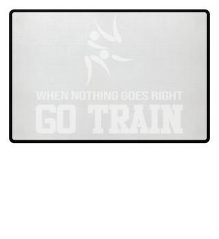When Nothing Go Right GO TRAIN Judo