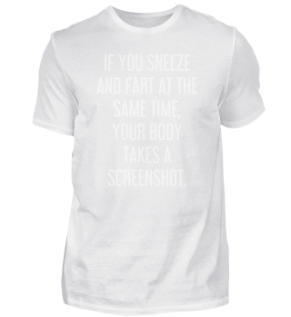 If you sneeze and fart at the same time, your body takes a screenshot.