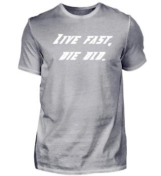 Live fast, die old.