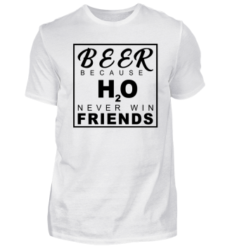 Beer Because H20 Never Win Friends!