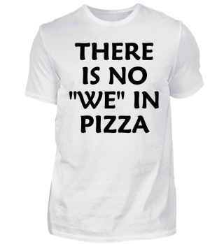 THERE IS NO WE IN PIZZA