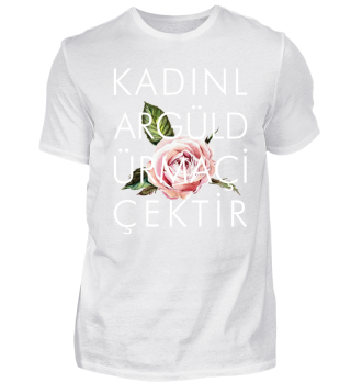 Kadinlar Güldür Ma Cicektir | T-Shirt