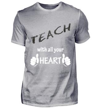Teach with all your Heart, dozent, Lehre, Lehrer, lernen, Referent, schule, Schüler, student, studium, trainer T-Shirt, Shirt