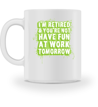 i'm retired you're not have fun at work