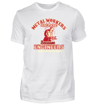 Metal workers are here because engineers