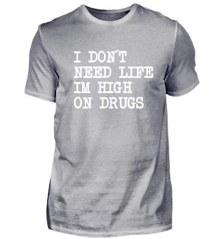 I don´t need life I´m high on drugs