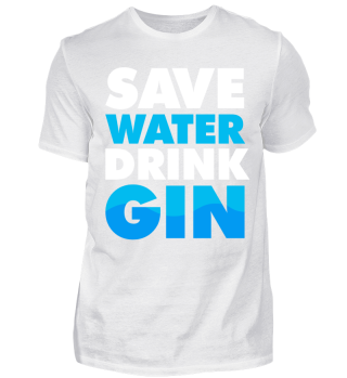 Save Water - Drink Gin!