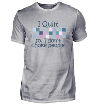 I Quilt So I Don t Choke People