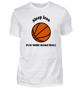 Sleep less- play more basketball