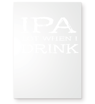 IPA Lot When I Drink - Funny Beer Gift