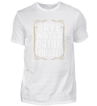 Save Water Drink Whiskey I Whisky