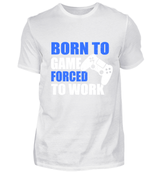 BORN TO GAME FORCED TO WORK
