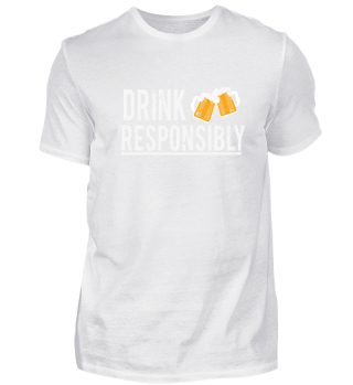 DRINK RESPONSIBLY -Funny Alcohol Shirt