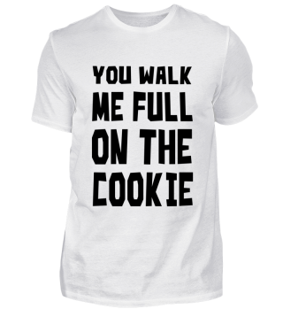 You walk me full on the Cookie