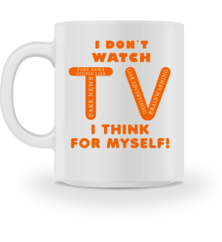 I DON`T WATCH TV - I THINK FOR MYSELF!