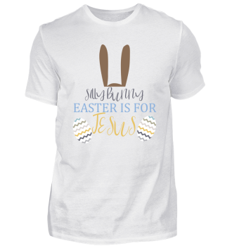 Silly Bunny Easter is for Jesus Shirt