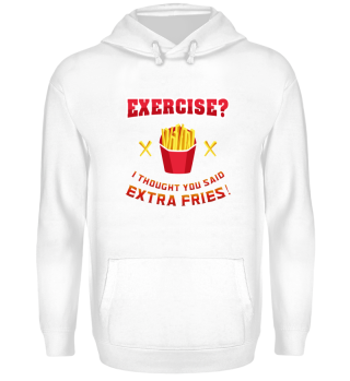 Exercise? I thought you said extra frie