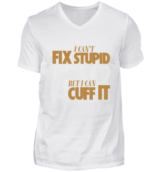 I Can't Fix Stupid But I Can Cuff It!