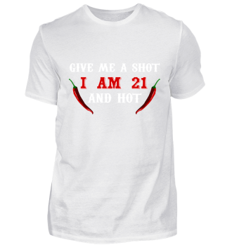 Give me a shot, i am 21 and hot T-Shirt