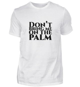 Don't bring me on the palm