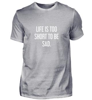 Das Leben ist zu kurz, um traurig zu sein.