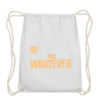 always be whatever you want to be