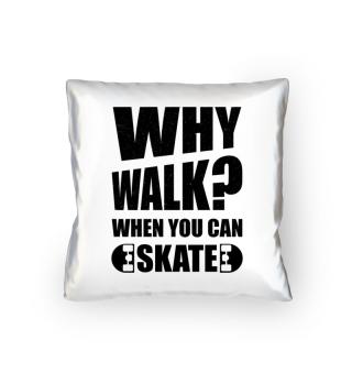Why walk when you can skate - Skateboard