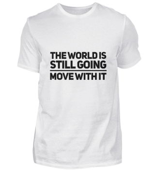 Life goes on, Move with the world