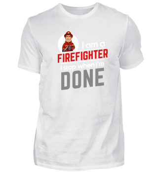 Proud Firefighter - I Stop when I'm done