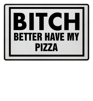 Bitch Better Have My Pizza