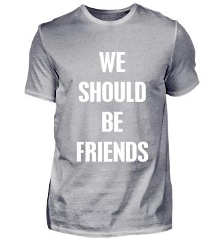 We should be friends