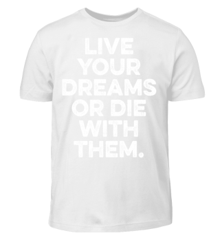 LIVE YOUR DREAMS OR DIE WITH THEM