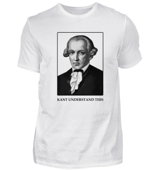 Kant Understand This - Philosophy Shirt
