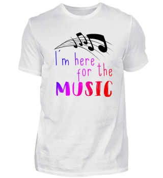 I m here for the music