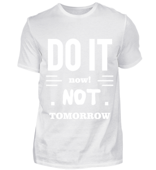 Do it now! Not Tomorrow
