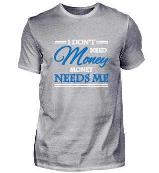 I don't need money. Money needs me