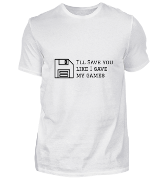 I will Save you like I Save my Games Tee