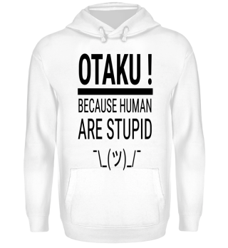 OTAKU ! Because Human Are Stupid