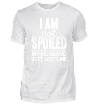 I am not spoiled my Husband loves me Tee