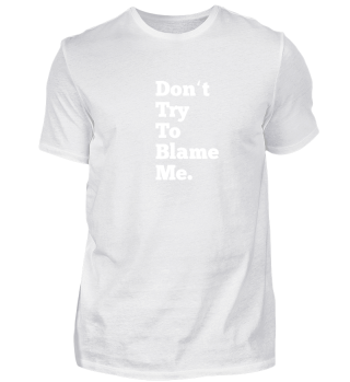 Don't try to blame me T-Shirt