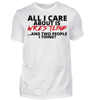 All I Care About Is Wrestling, And Two People I Think? Geschenk Gift Wrestler Wrestling Fun Gag