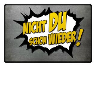 +++ NICHT DU SCHON WIEDER +++