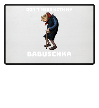 Dont mess with my Babuschka - Russian