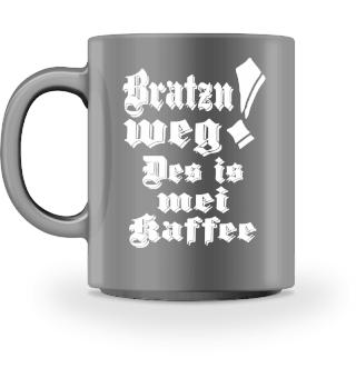 BRATZN WEG! DES IS MEI KAFFEE