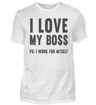 I love my boss - PS: I work for myself