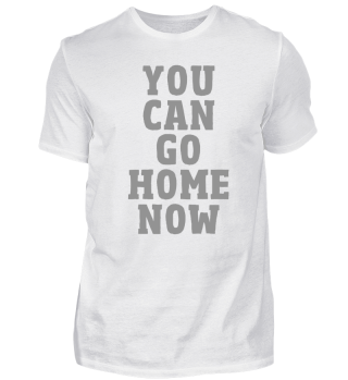 You Can Go Home Now Fitness T-Shirt
