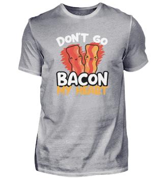 Don't Go Bacon My Heart Funny Bacon